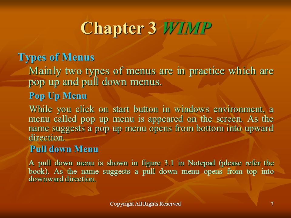Copyright All Rights Reserved7 Chapter 3 WIMP Types of Menus Mainly two types of menus are in practice which are pop up and pull down menus.