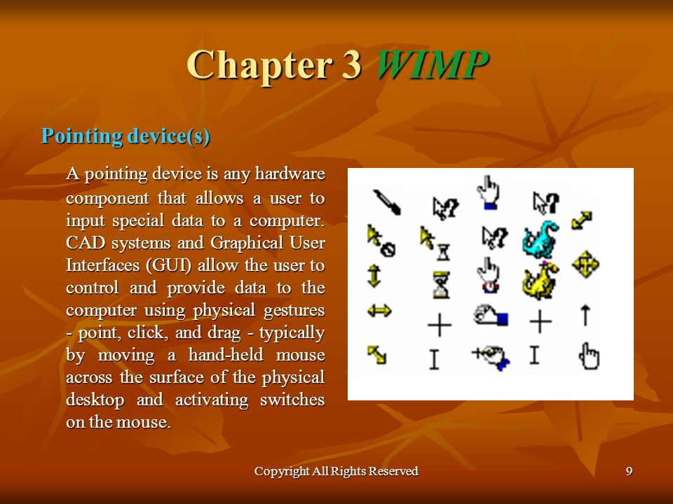 Copyright All Rights Reserved9 Chapter 3 WIMP Pointing device(s) A pointing device is any hardware component that allows a user to input special data to a computer.