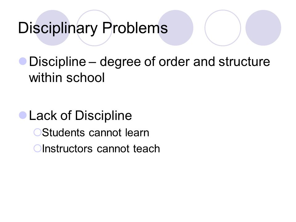 Disciplinary Problems Discipline – degree of order and structure within school Lack of Discipline Students cannot learn Instructors cannot teach