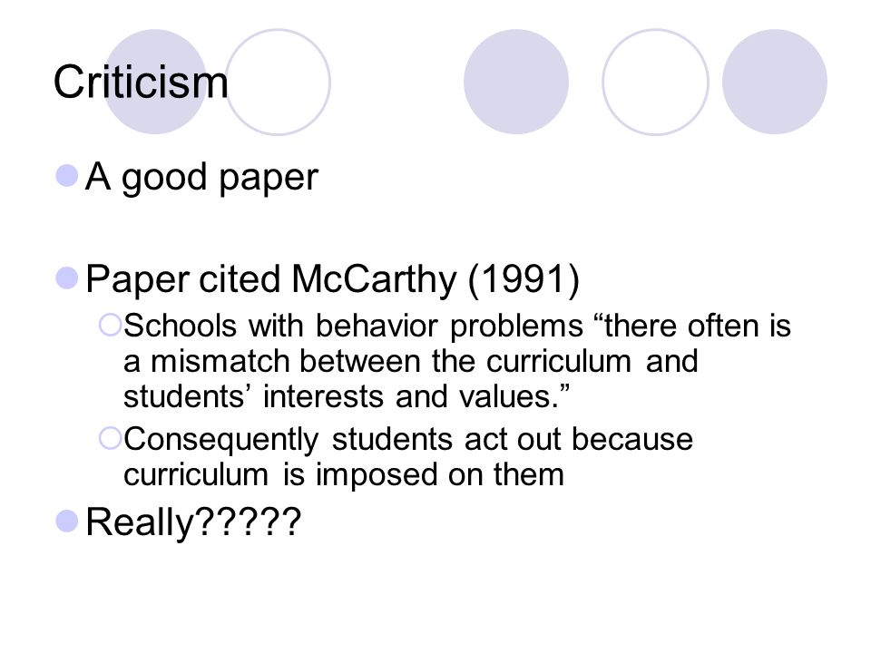 Criticism A good paper Paper cited McCarthy (1991) Schools with behavior problems there often is a mismatch between the curriculum and students interests and values.