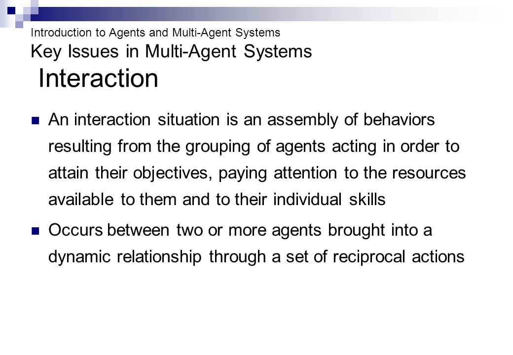 Introduction to Agents and Multi-Agent Systems Key Issues in Multi-Agent Systems Interaction An interaction situation is an assembly of behaviors resulting from the grouping of agents acting in order to attain their objectives, paying attention to the resources available to them and to their individual skills Occurs between two or more agents brought into a dynamic relationship through a set of reciprocal actions