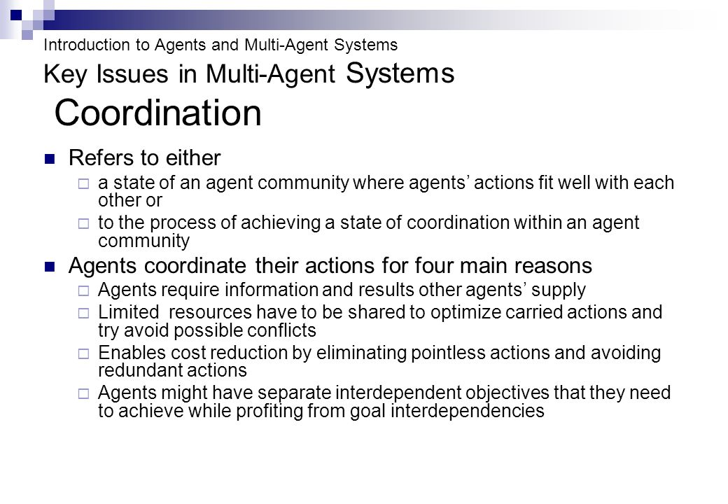 Introduction to Agents and Multi-Agent Systems Key Issues in Multi-Agent Systems Coordination Refers to either a state of an agent community where agents actions fit well with each other or to the process of achieving a state of coordination within an agent community Agents coordinate their actions for four main reasons Agents require information and results other agents supply Limited resources have to be shared to optimize carried actions and try avoid possible conflicts Enables cost reduction by eliminating pointless actions and avoiding redundant actions Agents might have separate interdependent objectives that they need to achieve while profiting from goal interdependencies