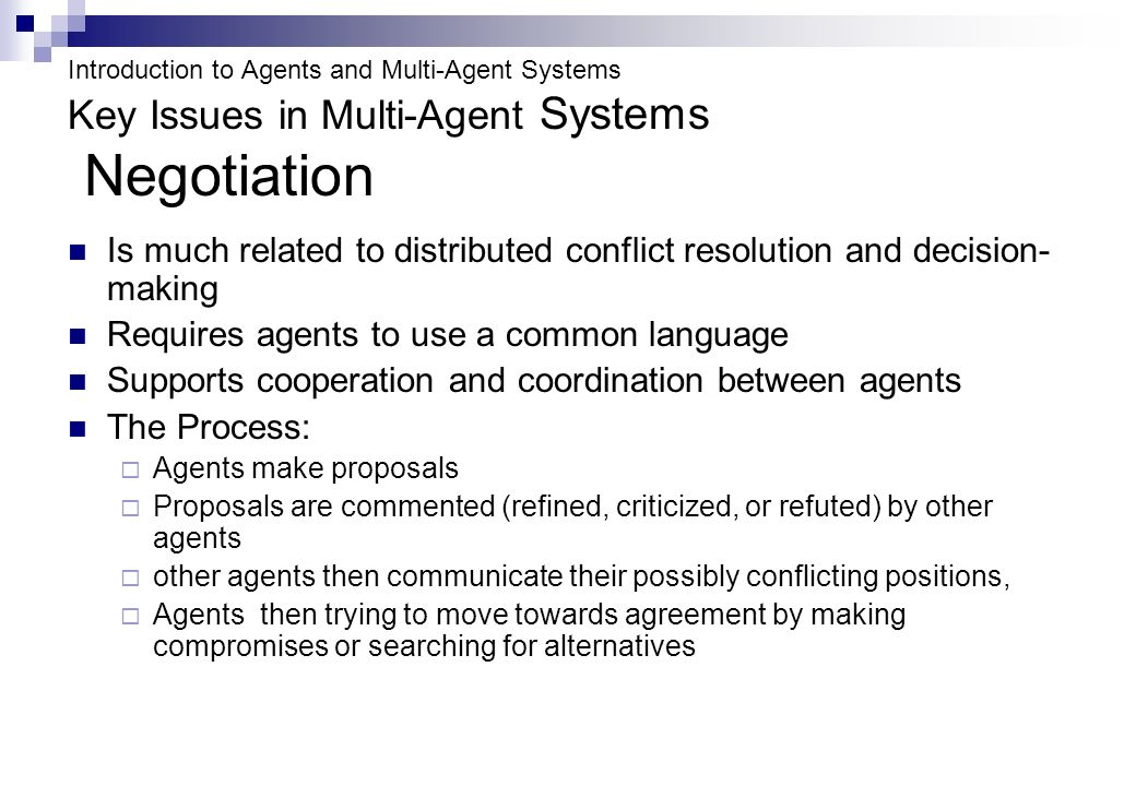 Introduction to Agents and Multi-Agent Systems Key Issues in Multi-Agent Systems Negotiation Is much related to distributed conflict resolution and decision- making Requires agents to use a common language Supports cooperation and coordination between agents The Process: Agents make proposals Proposals are commented (refined, criticized, or refuted) by other agents other agents then communicate their possibly conflicting positions, Agents then trying to move towards agreement by making compromises or searching for alternatives