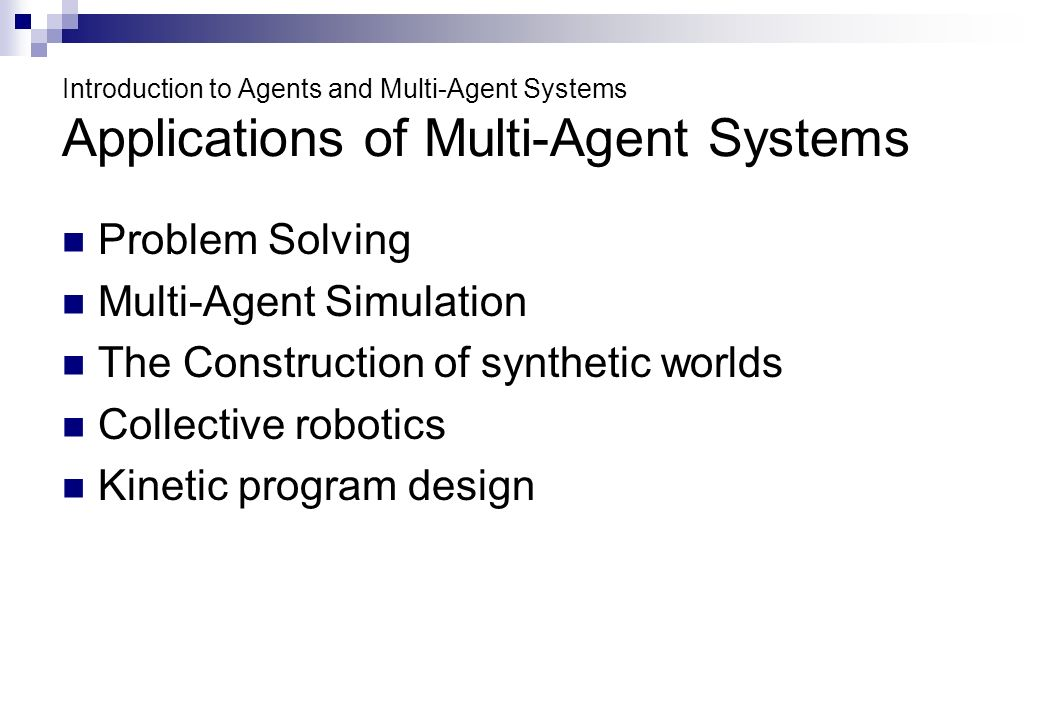 Introduction to Agents and Multi-Agent Systems Applications of Multi-Agent Systems Problem Solving Multi-Agent Simulation The Construction of synthetic worlds Collective robotics Kinetic program design