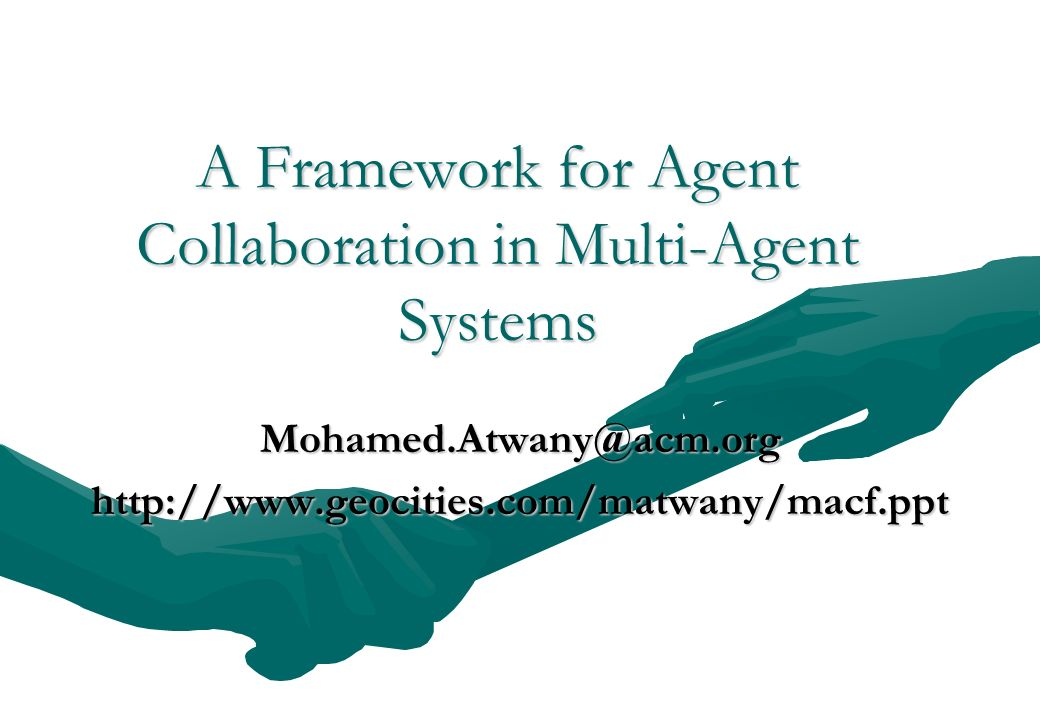 A Framework for Agent Collaboration in Multi-Agent Systems Mohamed.Atwany@acm.orghttp://www.geocities.com/matwany/macf.ppt