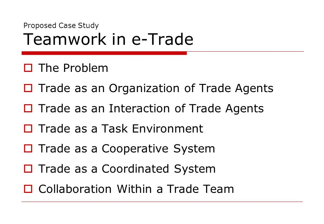 Proposed Case Study Teamwork in e-Trade The Problem Trade as an Organization of Trade Agents Trade as an Interaction of Trade Agents Trade as a Task Environment Trade as a Cooperative System Trade as a Coordinated System Collaboration Within a Trade Team