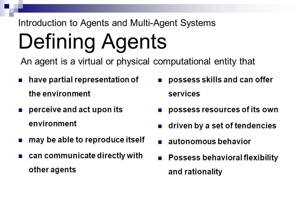 Introduction to Agents and Multi-Agent Systems Defining Agents have partial representation of the environment perceive and act upon its environment may be able to reproduce itself can communicate directly with other agents possess skills and can offer services possess resources of its own driven by a set of tendencies autonomous behavior Possess behavioral flexibility and rationality An agent is a virtual or physical computational entity that