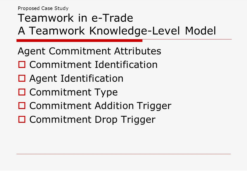 Proposed Case Study Teamwork in e-Trade A Teamwork Knowledge-Level Model Agent Commitment Attributes Commitment Identification Agent Identification Commitment Type Commitment Addition Trigger Commitment Drop Trigger