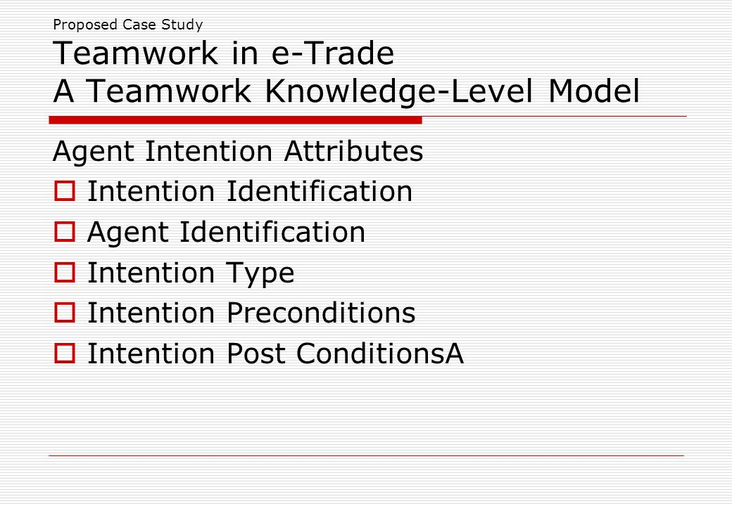 Proposed Case Study Teamwork in e-Trade A Teamwork Knowledge-Level Model Agent Intention Attributes Intention Identification Agent Identification Intention Type Intention Preconditions Intention Post ConditionsA