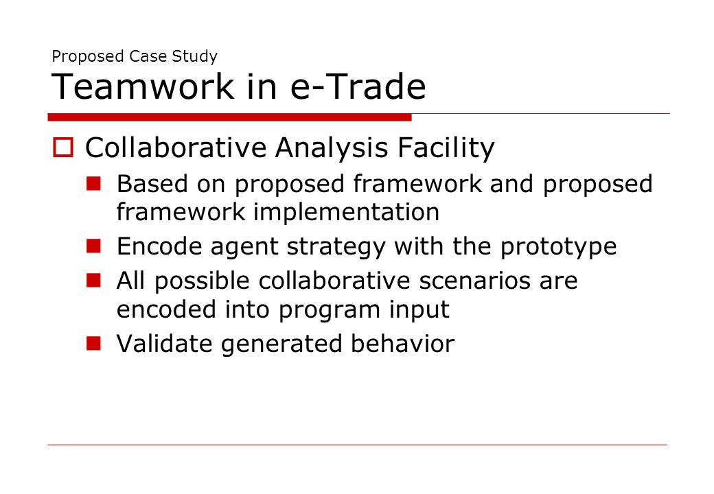 Proposed Case Study Teamwork in e-Trade Collaborative Analysis Facility Based on proposed framework and proposed framework implementation Encode agent strategy with the prototype All possible collaborative scenarios are encoded into program input Validate generated behavior