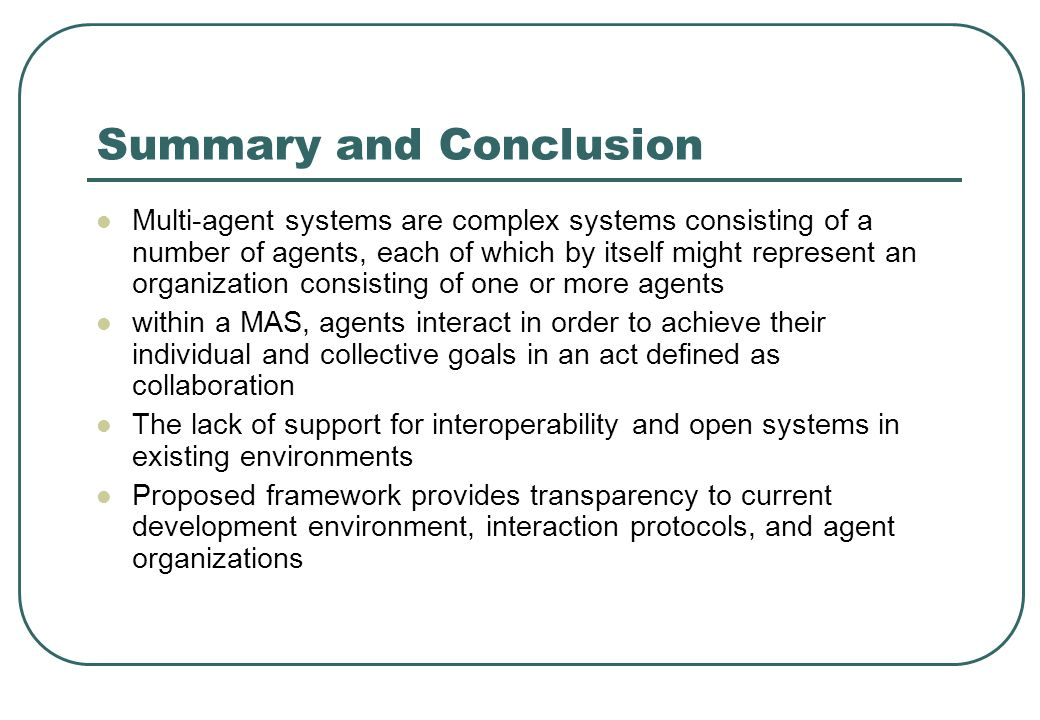 Summary and Conclusion Multi-agent systems are complex systems consisting of a number of agents, each of which by itself might represent an organization consisting of one or more agents within a MAS, agents interact in order to achieve their individual and collective goals in an act defined as collaboration The lack of support for interoperability and open systems in existing environments Proposed framework provides transparency to current development environment, interaction protocols, and agent organizations