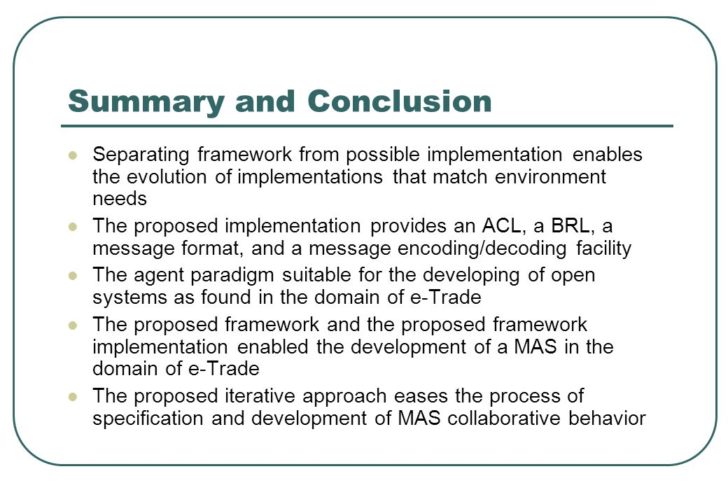 Summary and Conclusion Separating framework from possible implementation enables the evolution of implementations that match environment needs The proposed implementation provides an ACL, a BRL, a message format, and a message encoding/decoding facility The agent paradigm suitable for the developing of open systems as found in the domain of e-Trade The proposed framework and the proposed framework implementation enabled the development of a MAS in the domain of e-Trade The proposed iterative approach eases the process of specification and development of MAS collaborative behavior