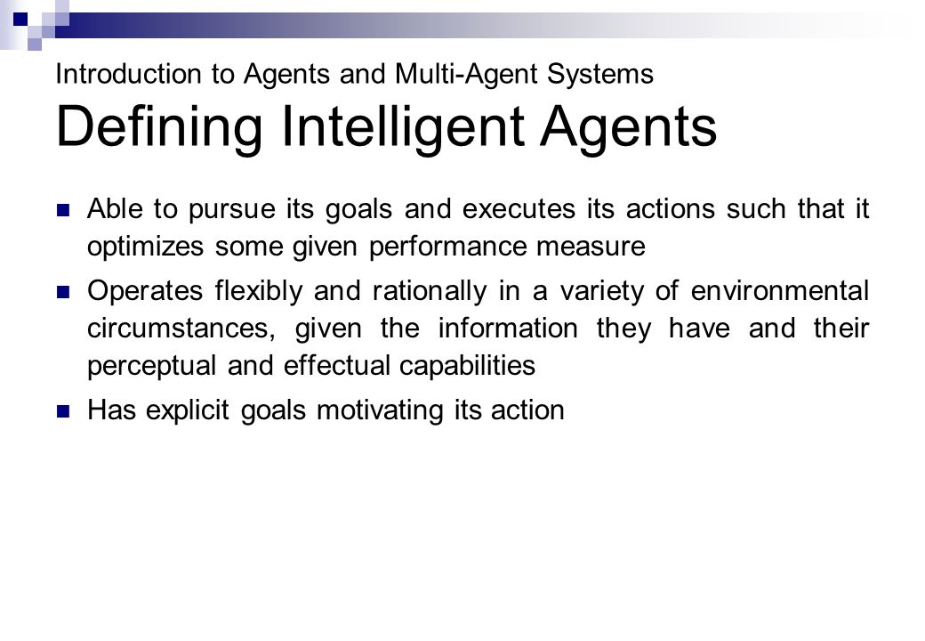 Introduction to Agents and Multi-Agent Systems Defining Intelligent Agents Able to pursue its goals and executes its actions such that it optimizes some given performance measure Operates flexibly and rationally in a variety of environmental circumstances, given the information they have and their perceptual and effectual capabilities Has explicit goals motivating its action