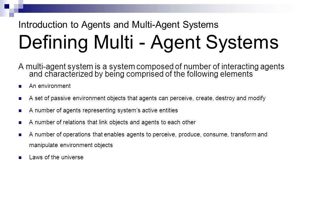 Introduction to Agents and Multi-Agent Systems Defining Multi - Agent Systems A multi-agent system is a system composed of number of interacting agents and characterized by being comprised of the following elements An environment A set of passive environment objects that agents can perceive, create, destroy and modify A number of agents representing systems active entities A number of relations that link objects and agents to each other A number of operations that enables agents to perceive, produce, consume, transform and manipulate environment objects Laws of the universe