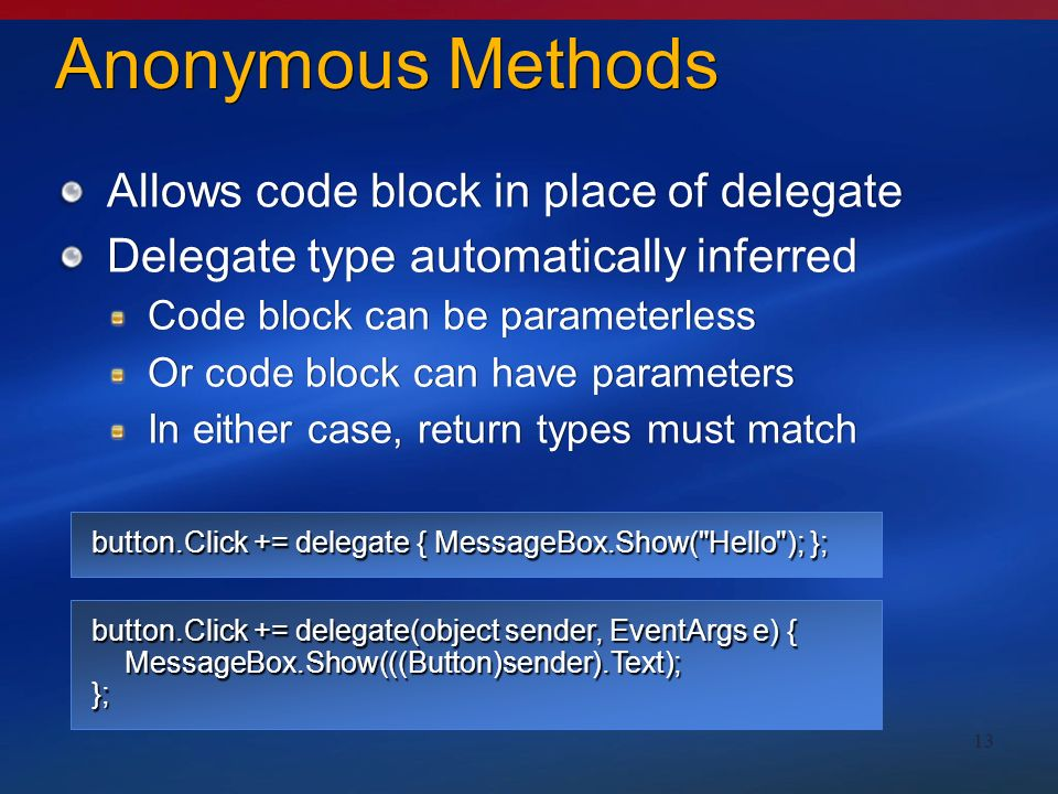 13 Anonymous Methods Allows code block in place of delegate Delegate type automatically inferred Code block can be parameterless Or code block can have parameters In either case, return types must match Allows code block in place of delegate Delegate type automatically inferred Code block can be parameterless Or code block can have parameters In either case, return types must match button.Click += delegate { MessageBox.Show( Hello ); }; button.Click += delegate(object sender, EventArgs e) { MessageBox.Show(((Button)sender).Text); };