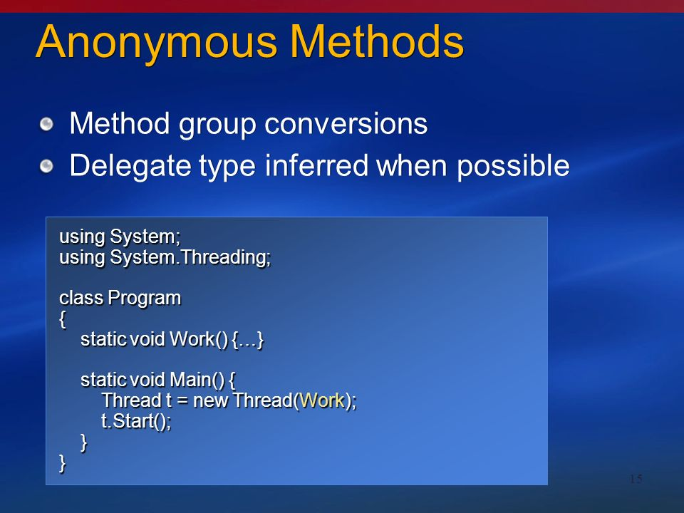 15 Anonymous Methods Method group conversions Delegate type inferred when possible Method group conversions Delegate type inferred when possible using System; using System.Threading; class Program { static void Work() {…} static void Work() {…} static void Main() { static void Main() { Thread t = new Thread(new ThreadStart(Work)); Thread t = new Thread(new ThreadStart(Work)); t.Start(); t.Start(); }} using System; using System.Threading; class Program { static void Work() {…} static void Work() {…} static void Main() { static void Main() { Thread t = new Thread(Work); Thread t = new Thread(Work); t.Start(); t.Start(); }}