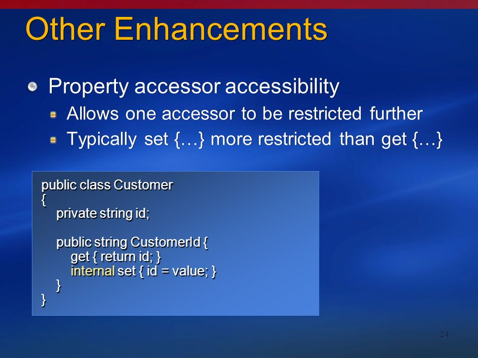 24 Other Enhancements Property accessor accessibility Allows one accessor to be restricted further Typically set {…} more restricted than get {…} Property accessor accessibility Allows one accessor to be restricted further Typically set {…} more restricted than get {…} public class Customer { private string id; private string id; public string CustomerId { public string CustomerId { get { return id; } get { return id; } internal set { id = value; } internal set { id = value; } }}