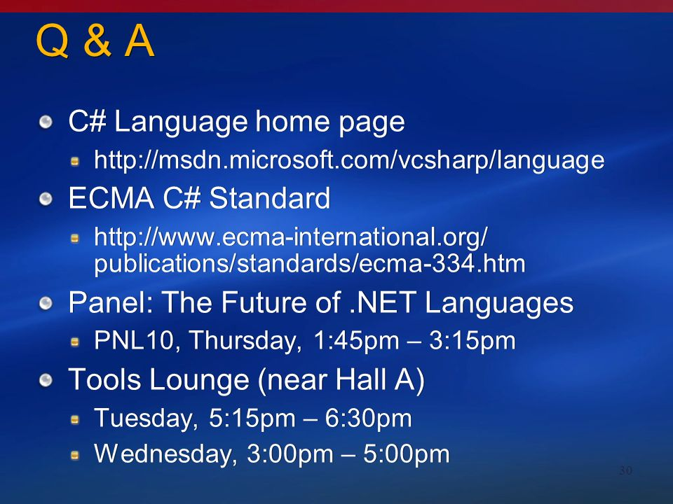 30 Q & A C# Language home page http://msdn.microsoft.com/vcsharp/language ECMA C# Standard http://www.ecma-international.org/ publications/standards/ecma-334.htm Panel: The Future of.NET Languages PNL10, Thursday, 1:45pm – 3:15pm Tools Lounge (near Hall A) Tuesday, 5:15pm – 6:30pm Wednesday, 3:00pm – 5:00pm C# Language home page http://msdn.microsoft.com/vcsharp/language ECMA C# Standard http://www.ecma-international.org/ publications/standards/ecma-334.htm Panel: The Future of.NET Languages PNL10, Thursday, 1:45pm – 3:15pm Tools Lounge (near Hall A) Tuesday, 5:15pm – 6:30pm Wednesday, 3:00pm – 5:00pm