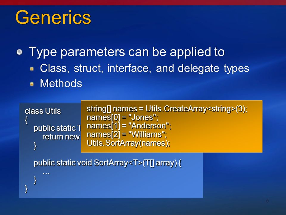 6 Generics Type parameters can be applied to Class, struct, interface, and delegate types Methods Type parameters can be applied to Class, struct, interface, and delegate types Methods class Utils { public static T[] CreateArray (int size) { public static T[] CreateArray (int size) { return new T[size]; return new T[size]; } public static void SortArray (T[] array) { public static void SortArray (T[] array) { … }} string[] names = Utils.CreateArray (3); names[0] = Jones ; names[1] = Anderson ; names[2] = Williams ; Utils.SortArray(names);