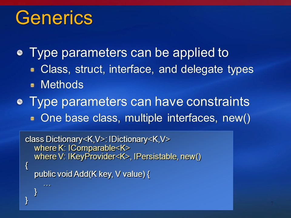 7 Generics Type parameters can be applied to Class, struct, interface, and delegate types Methods Type parameters can have constraints One base class, multiple interfaces, new() Type parameters can be applied to Class, struct, interface, and delegate types Methods Type parameters can have constraints One base class, multiple interfaces, new() class Dictionary class Dictionary { public void Add(K key, V value) { public void Add(K key, V value) { … if (((IComparable)key).CompareTo(x) == 0) {…} if (((IComparable)key).CompareTo(x) == 0) {…} … }} class Dictionary where K: IComparable { public void Add(K key, V value) { public void Add(K key, V value) { … if (key.CompareTo(x) == 0) {…} if (key.CompareTo(x) == 0) {…} … }} class Dictionary : IDictionary class Dictionary : IDictionary where K: IComparable where K: IComparable where V: IKeyProvider, IPersistable, new() where V: IKeyProvider, IPersistable, new() { public void Add(K key, V value) { … }}
