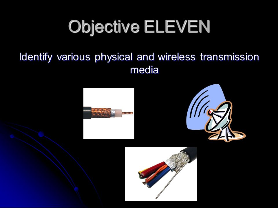Objective ELEVEN Identify various physical and wireless transmission media