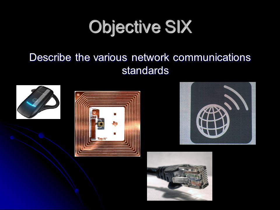 Objective SIX Describe the various network communications standards