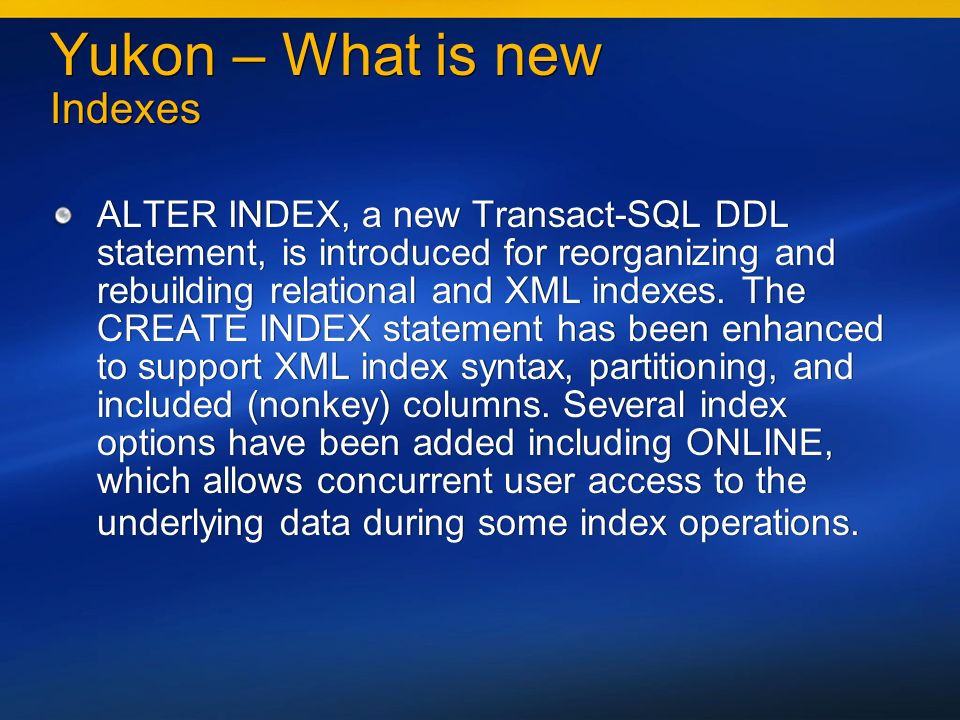 Yukon – What is new Indexes ALTER INDEX, a new Transact-SQL DDL statement, is introduced for reorganizing and rebuilding relational and XML indexes.