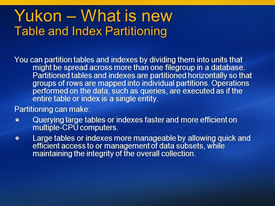 Yukon – What is new Table and Index Partitioning You can partition tables and indexes by dividing them into units that might be spread across more than one filegroup in a database.