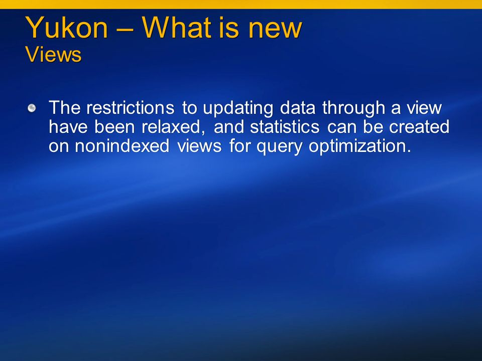 Yukon – What is new Views The restrictions to updating data through a view have been relaxed, and statistics can be created on nonindexed views for query optimization.