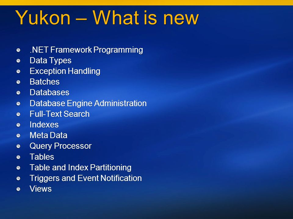 Yukon – What is new.NET Framework Programming Data Types Exception Handling Batches Databases Database Engine Administration Full-Text Search Indexes Meta Data Query Processor Tables Table and Index Partitioning Triggers and Event Notification Views.NET Framework Programming Data Types Exception Handling Batches Databases Database Engine Administration Full-Text Search Indexes Meta Data Query Processor Tables Table and Index Partitioning Triggers and Event Notification Views