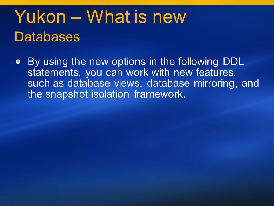 Yukon – What is new Databases By using the new options in the following DDL statements, you can work with new features, such as database views, database mirroring, and the snapshot isolation framework.