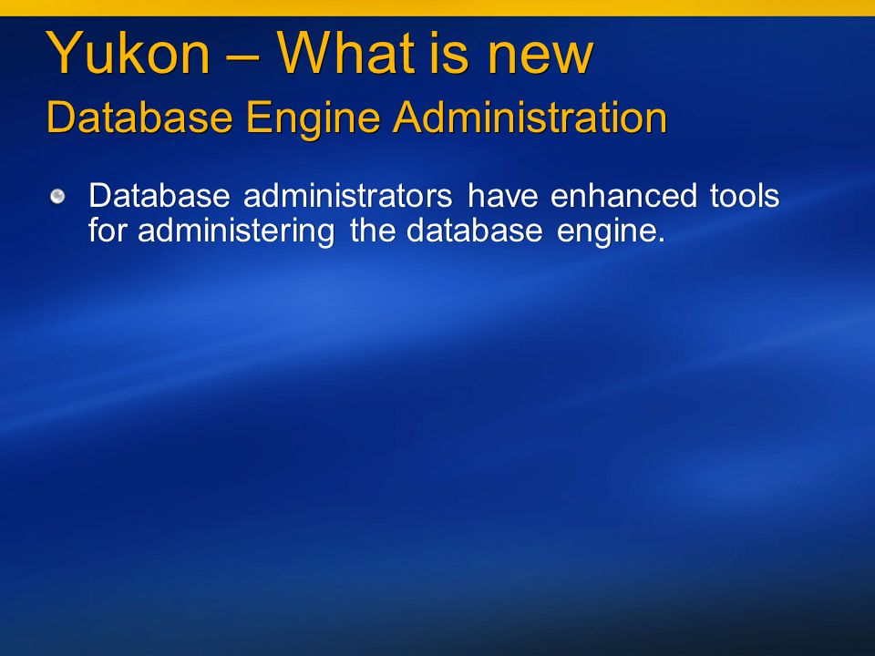 Yukon – What is new Database Engine Administration Database administrators have enhanced tools for administering the database engine.