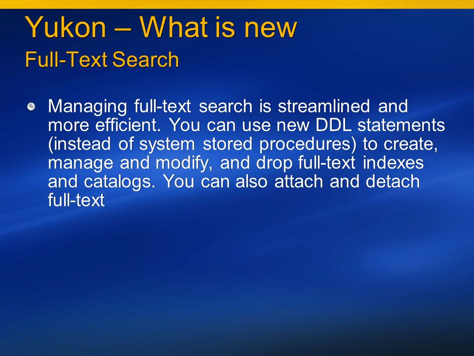 Yukon – What is new Full-Text Search Managing full-text search is streamlined and more efficient.