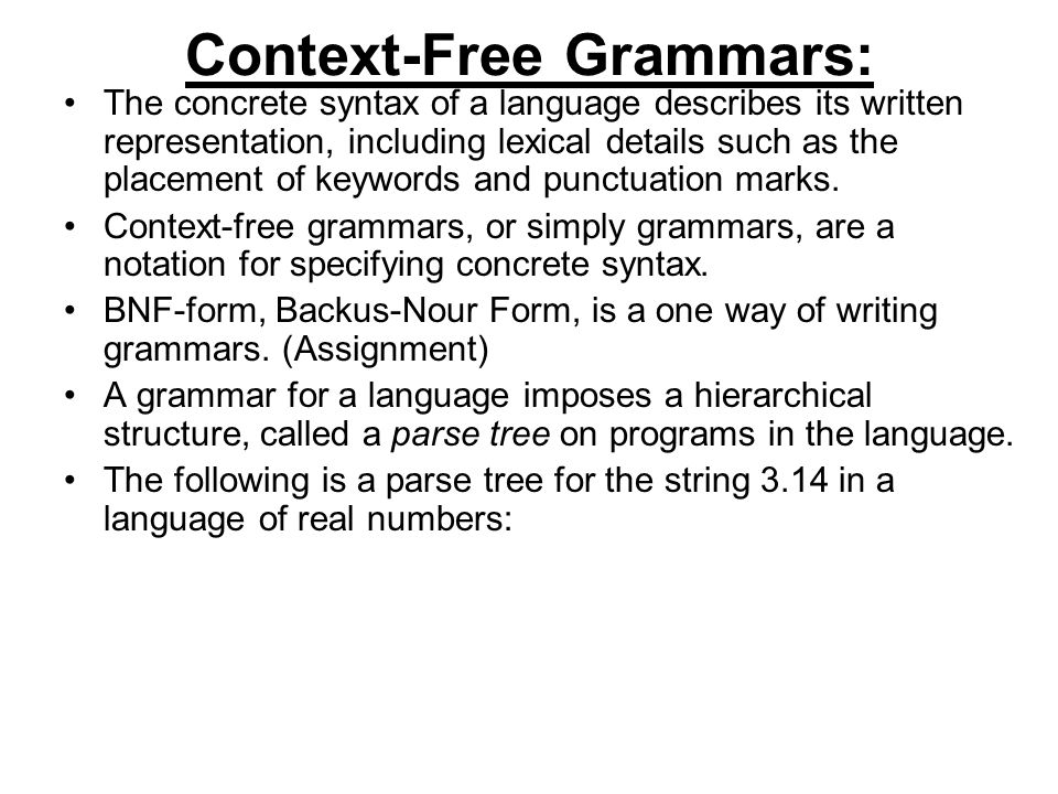 Context-Free Grammars: The concrete syntax of a language describes its written representation, including lexical details such as the placement of keywords and punctuation marks.