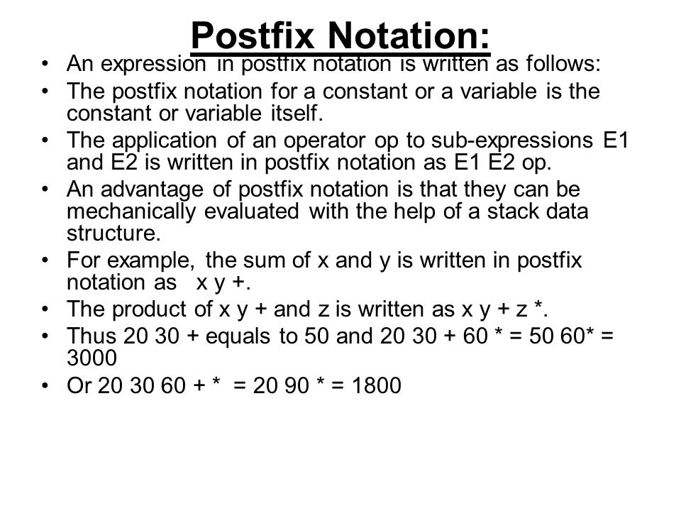 Postfix Notation: An expression in postfix notation is written as follows: The postfix notation for a constant or a variable is the constant or variable itself.