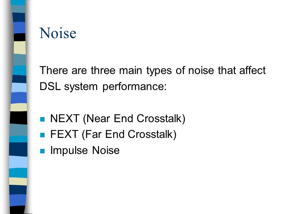 Noise There are three main types of noise that affect DSL system performance: n NEXT (Near End Crosstalk) n FEXT (Far End Crosstalk) n Impulse Noise