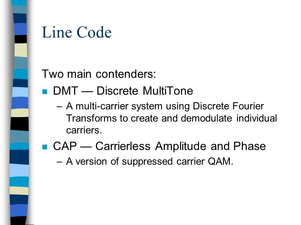Two main contenders: n DMT Discrete MultiTone –A multi-carrier system using Discrete Fourier Transforms to create and demodulate individual carriers.