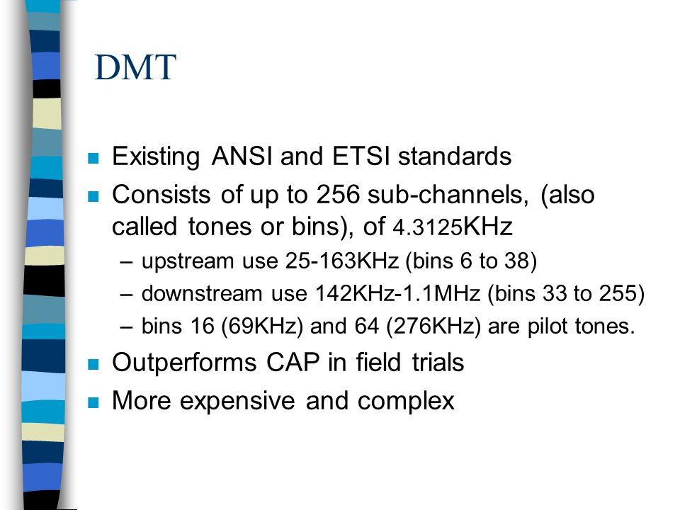 DMT n Existing ANSI and ETSI standards n Consists of up to 256 sub-channels, (also called tones or bins), of 4.3125 KHz –upstream use 25-163KHz (bins 6 to 38) –downstream use 142KHz-1.1MHz (bins 33 to 255) –bins 16 (69KHz) and 64 (276KHz) are pilot tones.