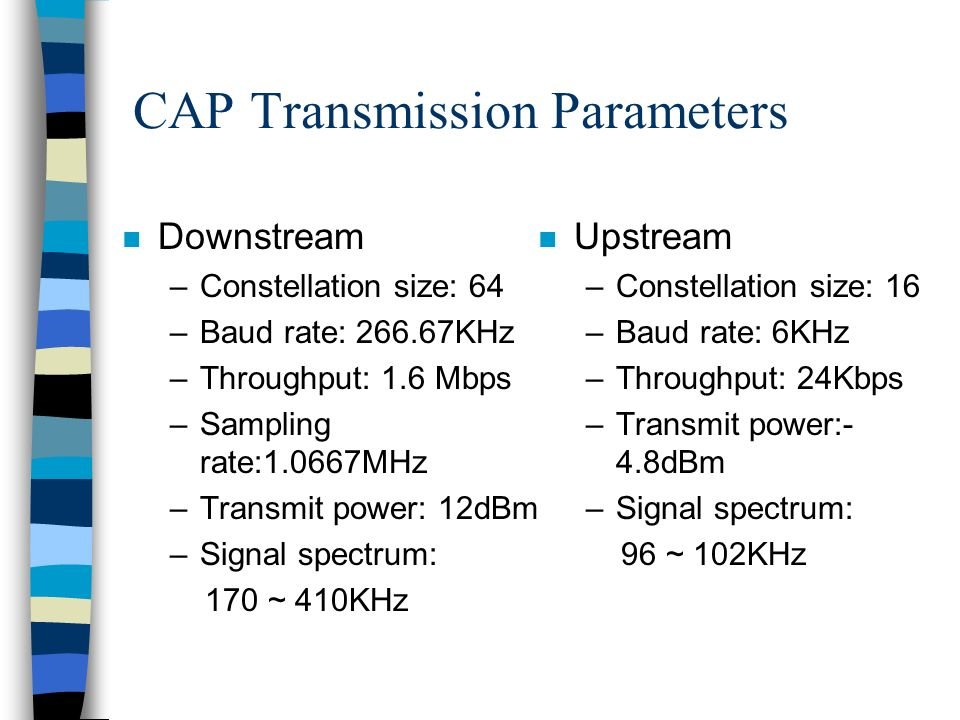 CAP Transmission Parameters n Downstream –Constellation size: 64 –Baud rate: 266.67KHz –Throughput: 1.6 Mbps –Sampling rate:1.0667MHz –Transmit power: 12dBm –Signal spectrum: 170 ~ 410KHz n Upstream –Constellation size: 16 –Baud rate: 6KHz –Throughput: 24Kbps –Transmit power:- 4.8dBm –Signal spectrum: 96 ~ 102KHz