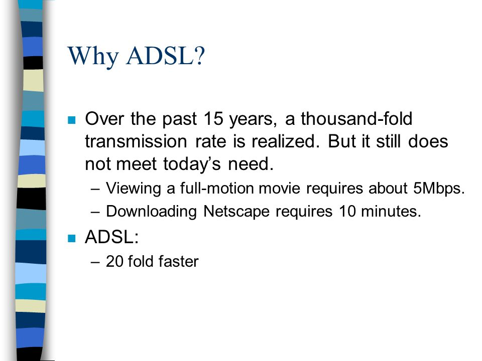 Why ADSL. n Over the past 15 years, a thousand-fold transmission rate is realized.