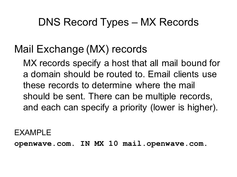DNS Record Types – MX Records Mail Exchange (MX) records MX records specify a host that all mail bound for a domain should be routed to.