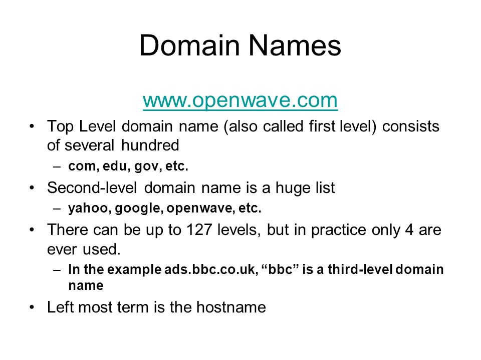 Domain Names www.openwave.com Top Level domain name (also called first level) consists of several hundred –com, edu, gov, etc.