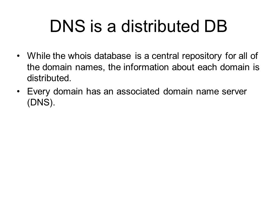 DNS is a distributed DB While the whois database is a central repository for all of the domain names, the information about each domain is distributed.