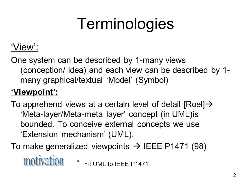 2 Terminologies View: One system can be described by 1-many views (conception/ idea) and each view can be described by 1- many graphical/textual Model (Symbol) Viewpoint: To apprehend views at a certain level of detail [Roel] Meta-layer/Meta-meta layer concept (in UML)is bounded.