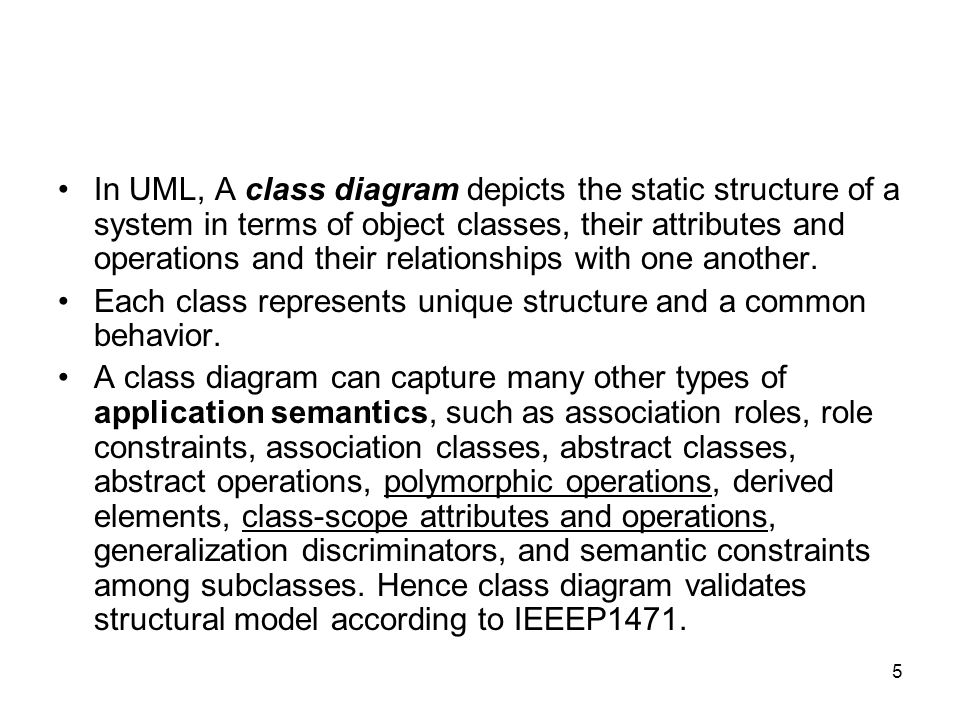 5 In UML, A class diagram depicts the static structure of a system in terms of object classes, their attributes and operations and their relationships with one another.