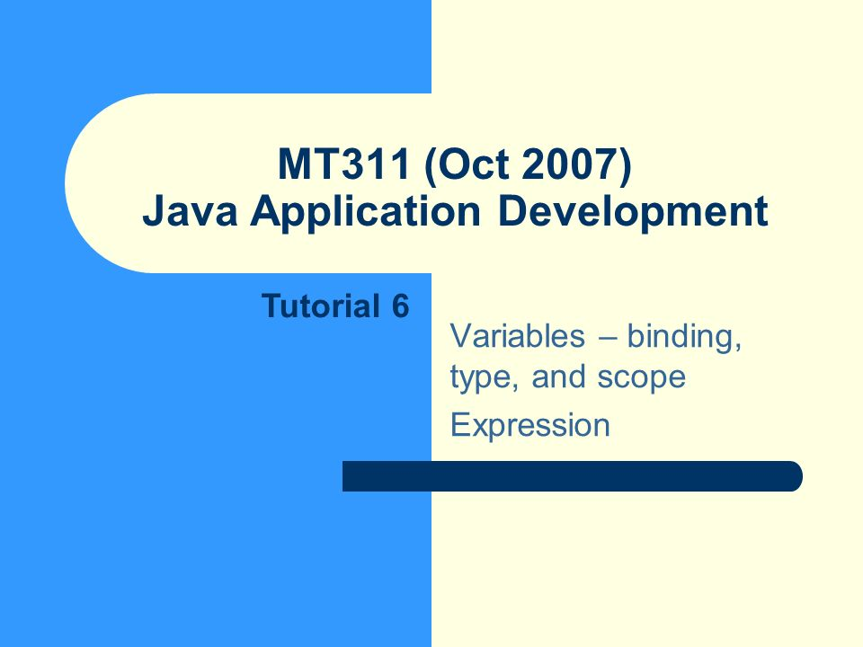 MT311 (Oct 2007) Java Application Development Variables – binding, type, and scope Expression Tutorial 6