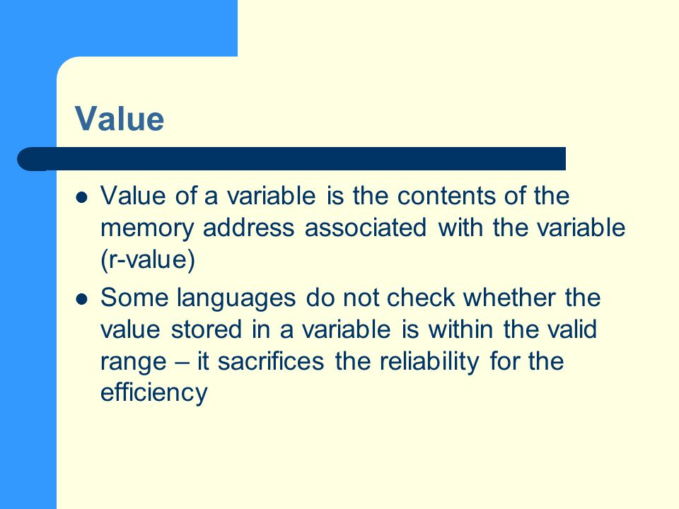 Value Value of a variable is the contents of the memory address associated with the variable (r-value) Some languages do not check whether the value stored in a variable is within the valid range – it sacrifices the reliability for the efficiency