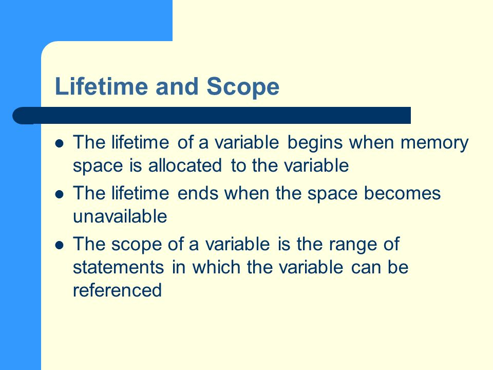 Lifetime and Scope The lifetime of a variable begins when memory space is allocated to the variable The lifetime ends when the space becomes unavailable The scope of a variable is the range of statements in which the variable can be referenced