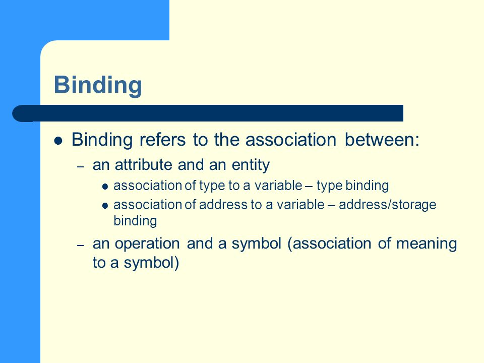 Binding Binding refers to the association between: – an attribute and an entity association of type to a variable – type binding association of address to a variable – address/storage binding – an operation and a symbol (association of meaning to a symbol)