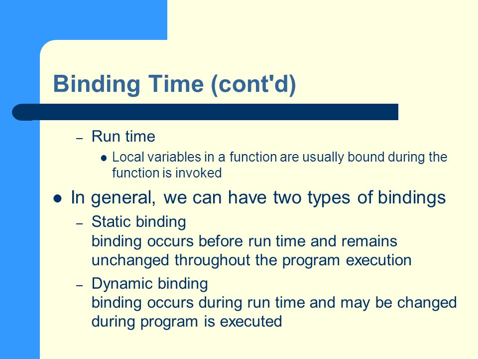 Binding Time (cont d) – Run time Local variables in a function are usually bound during the function is invoked In general, we can have two types of bindings – Static binding binding occurs before run time and remains unchanged throughout the program execution – Dynamic binding binding occurs during run time and may be changed during program is executed
